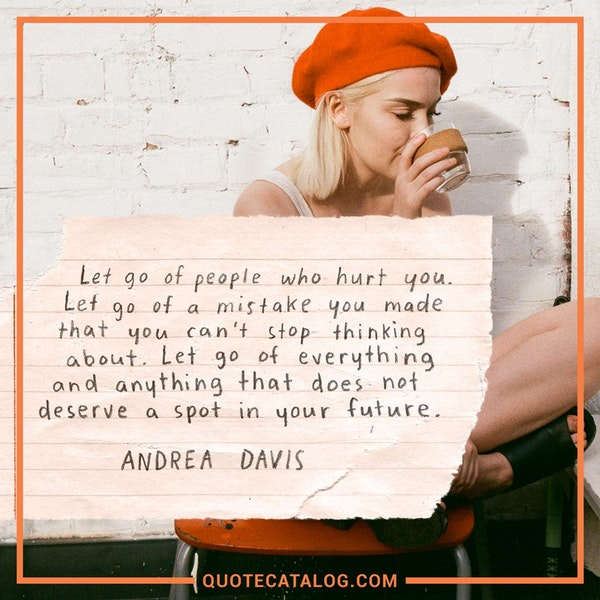 Let go of people that hurt you. Let go of a mistake you made that you can't stop thinking about. Let go of everything and anything that does not deserve a spot in your future. — Andrea Davis