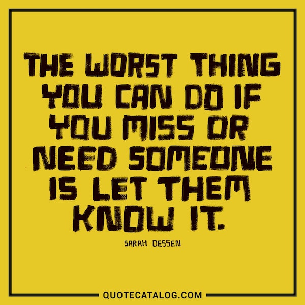 The worst thing you can do if you miss or need someone is let them know it. — Sarah Dessen