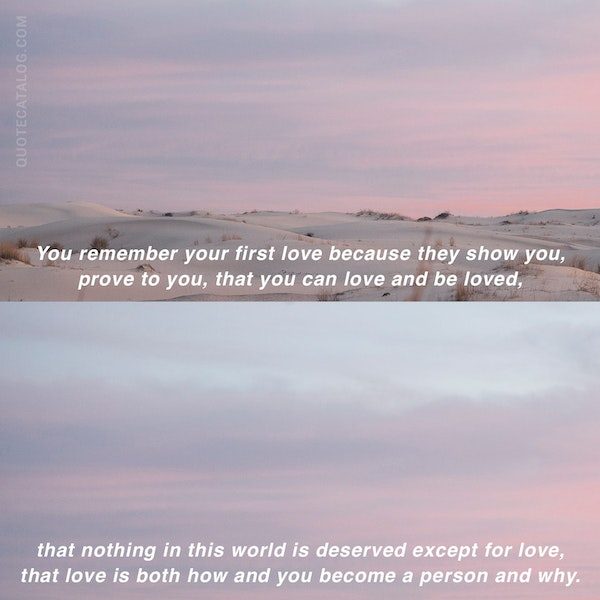 You remember your first love because they show you, prove to you, that you can love and be loved, that nothing in this world is deserved except for love, that love is both how and you become a person and why. — John Green