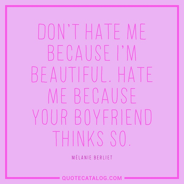 Don't hate me because I'm beautiful. Hate me because your boyfriend thinks so. — Mélanie Berliet