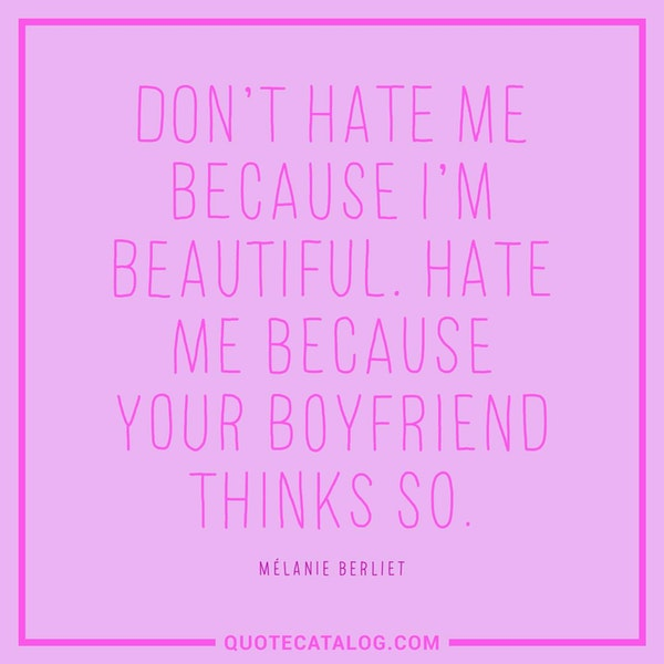 Don't hate me because I'm beautiful. Hate me because your boyfriend thinks so.