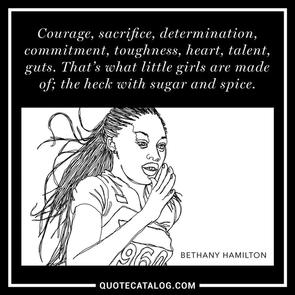 Courage, sacrifice, determination, commitment, toughness, heart, talent, guts. That's what little girls are made of; the heck with sugar and spice. — Bethany Hamilton