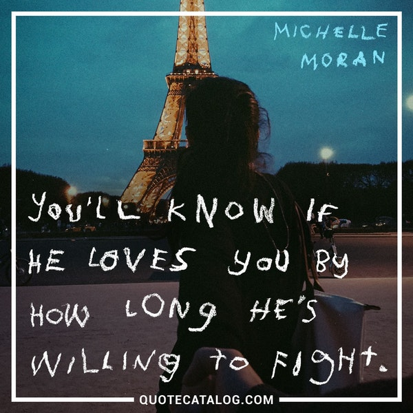 You'll know if he loves you by how long he's willing to fight. — Michelle Moran