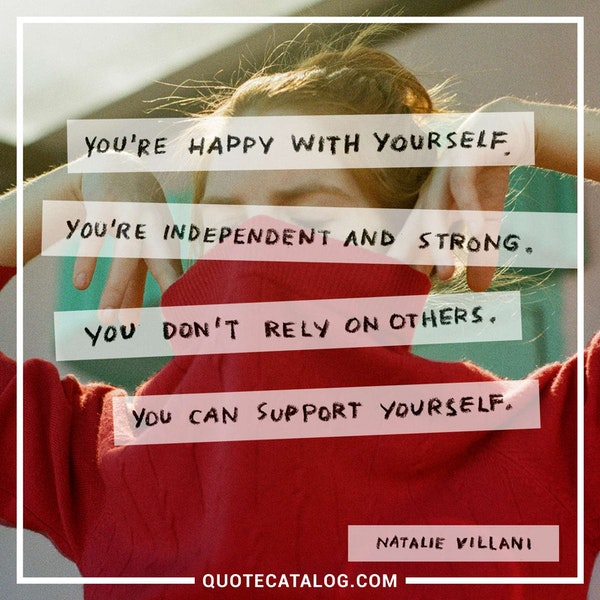 You're happy with yourself. You're independent and strong. You don't rely on others. You can support yourself. — Natalie Villani