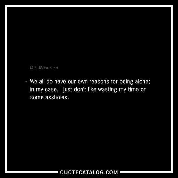 We all do have our own reasons for being alone; in my case, I just don't like wasting my time on some assholes.