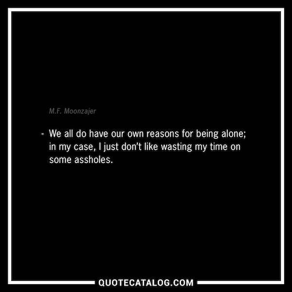 We all do have our own reasons for being alone; in my case, I just don't like wasting my time on some assholes. — M.F. Moonzajer
