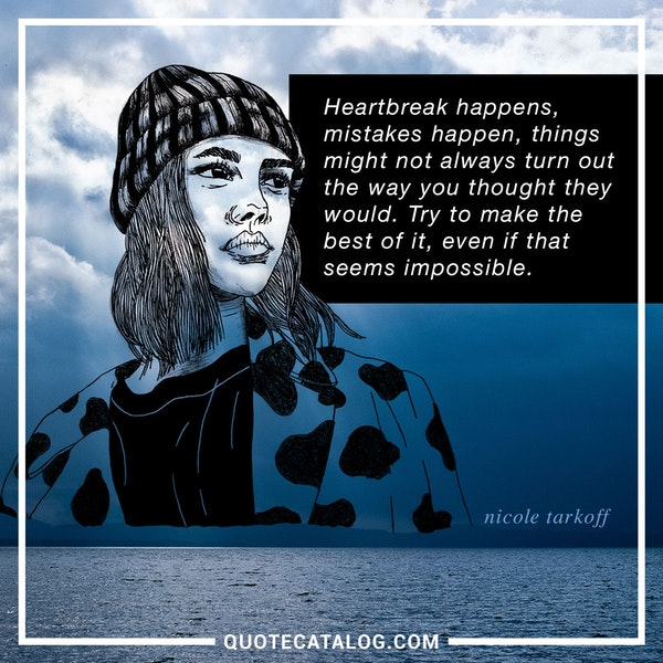 Heartbreak happens, mistakes happen, things might not always turn out the way you thought they would. Try to make the best of it, even if that seems impossible. — Nicole Tarkoff