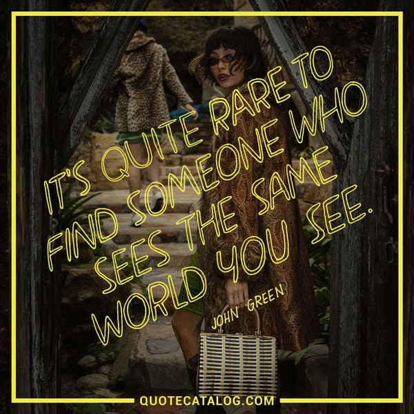 It's quite rare to find someone who sees the same world you see. — John Green