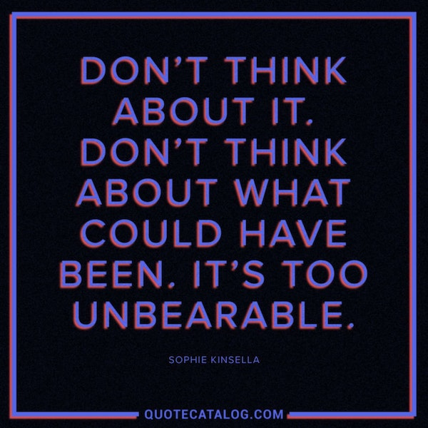 Don't think about it. Don't think about what could have been. It's too unbearable. — Sophie Kinsella