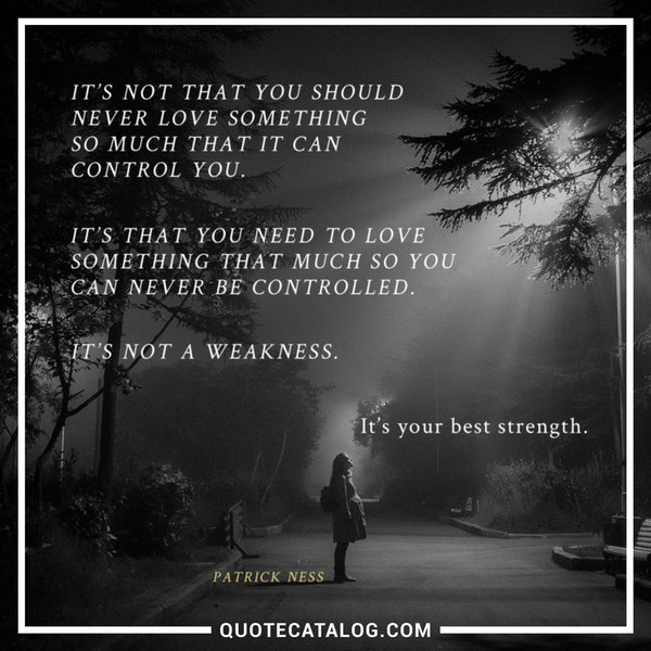 It's not that you should never love something so much that it can control you. It's that you need to love something that much so you can never be controlled. It's not a weakness. It's your best strength. — Patrick Ness