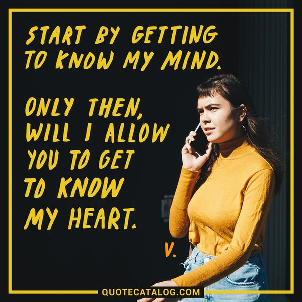 Start by getting to know my mind. Only then, will I allow you to get to know my heart. — Quotes | V
