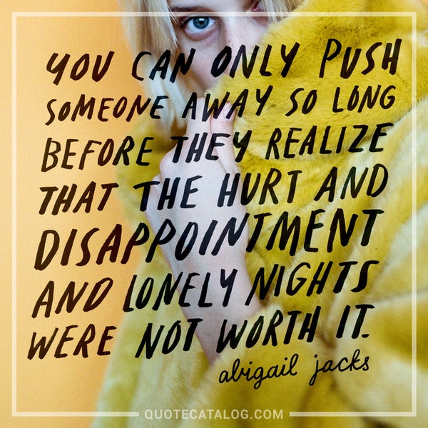 You can only push someone away so long before they realize that the hurt and disappointment and lonely nights were not worth it. — Abigail Jacks