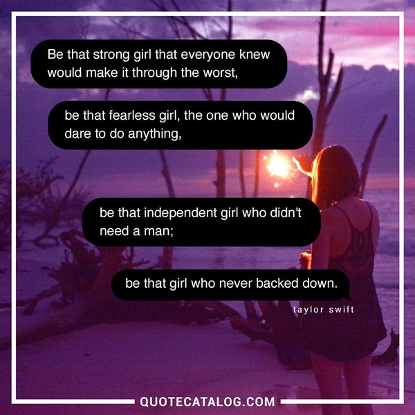 Be that strong girl that everyone knew would make it through the worst, be that fearless girl, the one who would dare to do anything, be that independent girl who didn't need a man; be that girl who never backed down. — Taylor Swift