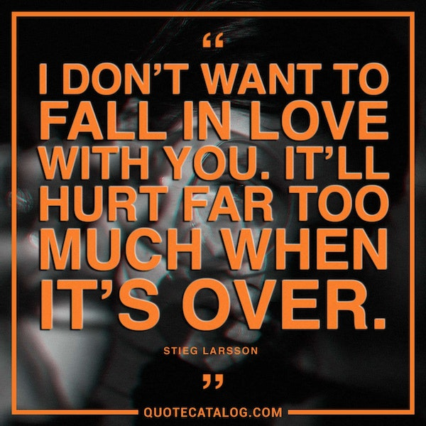 I don't want to fall in love with you. It'll hurt far too much when it's over. — Stieg Larsson