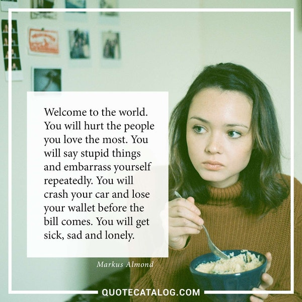 Welcome to the world. You will hurt the people you love the most. You will say stupid things and embarrass yourself repeatedly. You will crash your car and lose your wallet before the bill comes. You will get sick, sad and lonely.