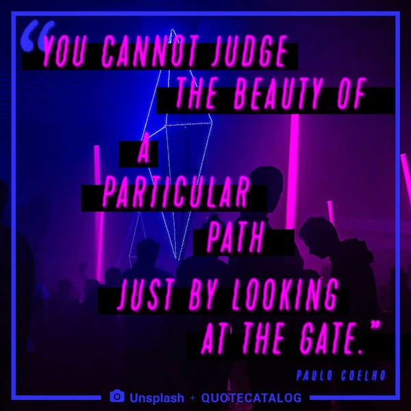 You cannot judge the beauty of a particular path just by looking at the gate. — Paulo Coelho