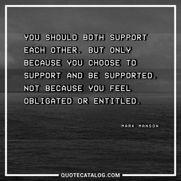 You should both support each other. But only because you choose to support and be supported. Not because you feel obligated or entitled. — Mark Manson