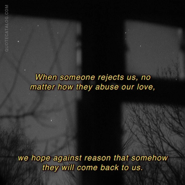 When someone rejects us, no matter how they abuse our love, we hope against reason that somehow they will come back to us. — Suzanne Elizabeth Anderson