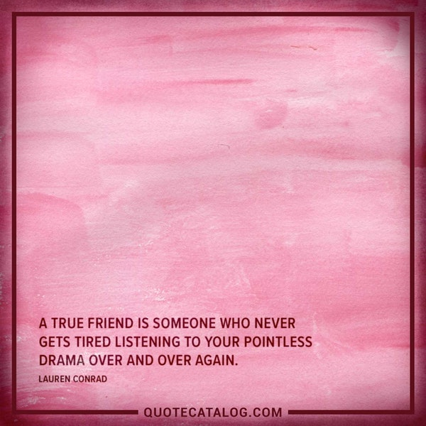 A true friend is someone who never gets tired listening to your pointless drama over and over again. — Lauren Conrad