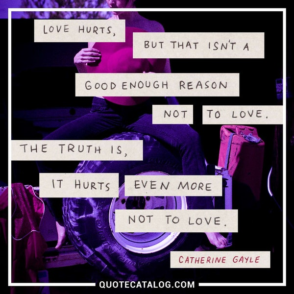 Love hurts, but that isn't a good enough reason not to love. The truth is, it hurts even more not to love. — Catherine Gayle