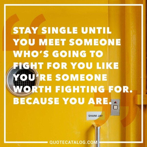 Stay single until you meet someone who's going to fight for you like you're someone worth fighting for. Because you are. — Shani Jay