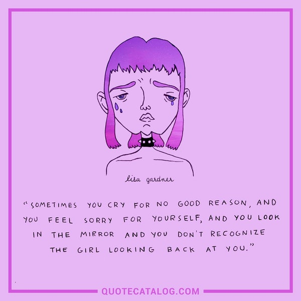 Sometimes you cry for no good reason, and you feel sorry for yourself, and you look in the mirror and you don't recognize the girl looking back at you. — Lisa Gardner