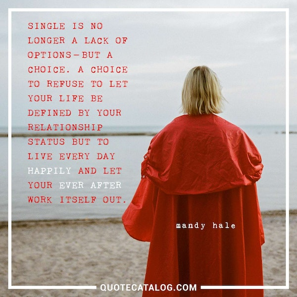 Single is no longer a lack of options – but a choice. A choice to refuse to let your life be defined by your relationship status but to live every day Happily and let your Ever After work itself out. — Mandy Hale