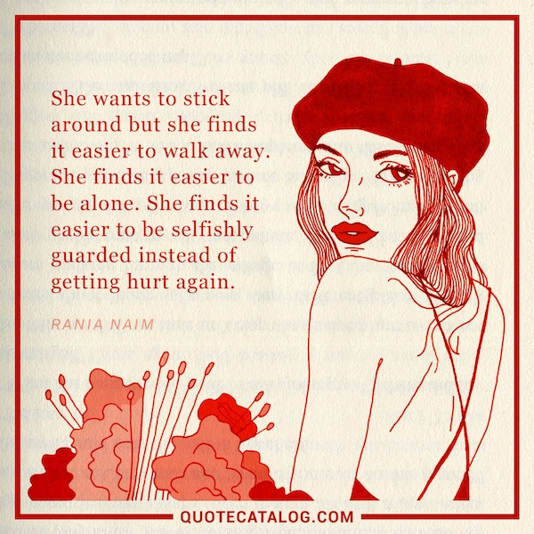 She wants to stick around but she finds it easier to walk away. She finds it easier to be alone. She finds it easier to be selfishly guarded instead of getting hurt again. — Rania Naim