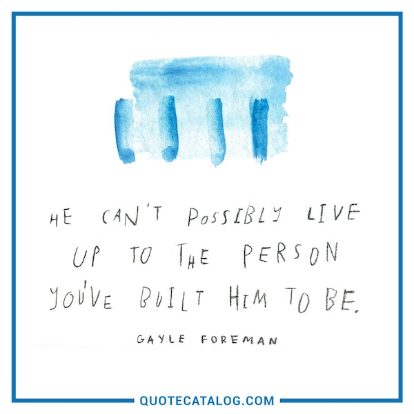 He can't possibly live up to the person you've built him to be. — Gayle Forman