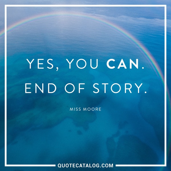Yes, you can. End of story. — Miss Moore