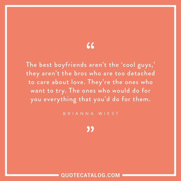The best boyfriends aren't the 'cool guys,' they aren't the bros who are too detached to care about love. They're the ones who want to try. The ones who would do for you everything that you'd do for them.