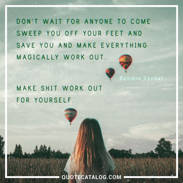 Don't wait for anyone to come sweep you off your feet and save you and make everything magically work out. Make shit work out for yourself. — Kendra Syrdal