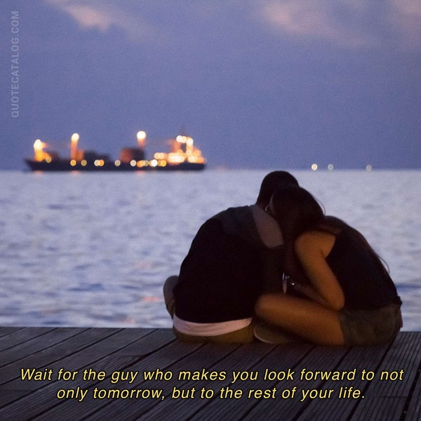 Wait for the guy who makes you look forward to not only tomorrow, but to the rest of your life. — Becca Martin