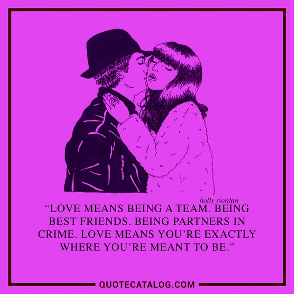 Love means being a team. Being best friends. Being partners in crime. Love means you're exactly where you're meant to be. — Holly Riordan