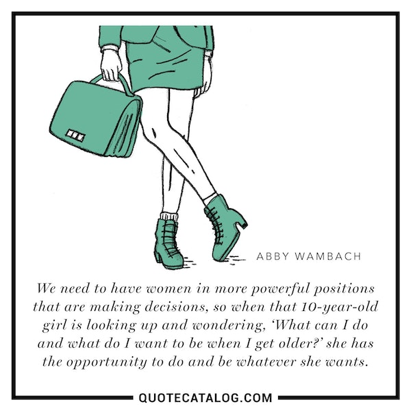 We need to have women in more powerful positions that are making decisions, so when that 10-year-old girl is looking up and wondering, 'What can I do and what do I want to be when I get older?' she has the opportunity to do and be whatever she wants. — Abby Wambach