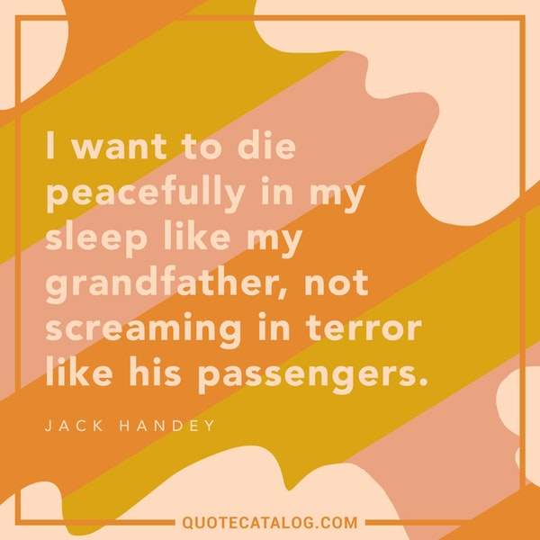 I want to die peacefully in my sleep like my grandfather, not screaming in terror like his passengers. — Jack Handey