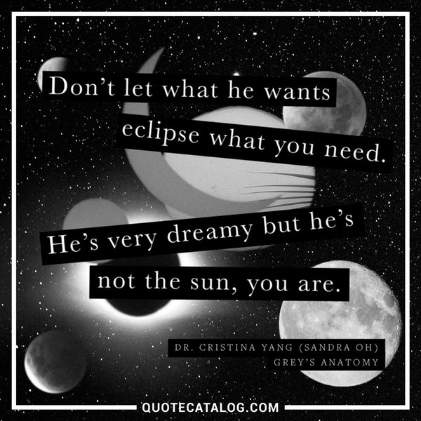 Don't let what he wants eclipse what you need. He's very dreamy but he's not the sun, you are. — Sandra Oh as Dr. Cristina Yang