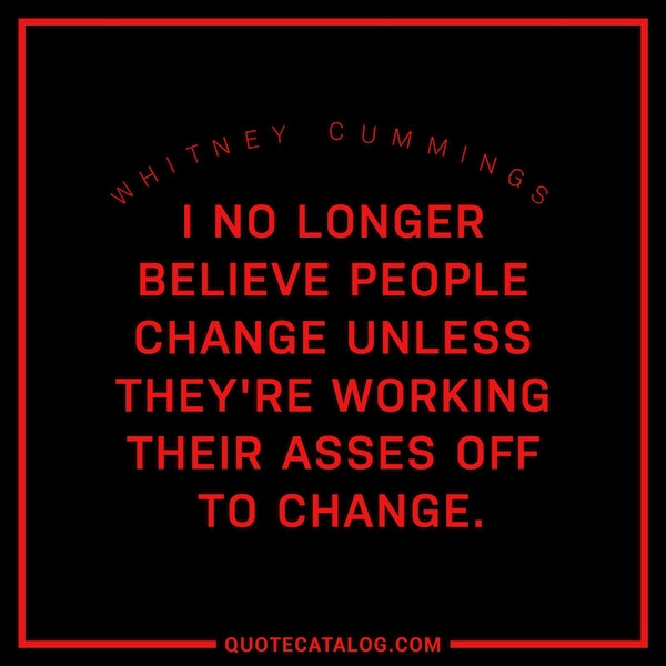 I no longer believe people change unless they're working their asses off to change. — Whitney Cummings