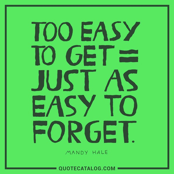 Too easy to get = Just as easy to forget. — Mandy Hale