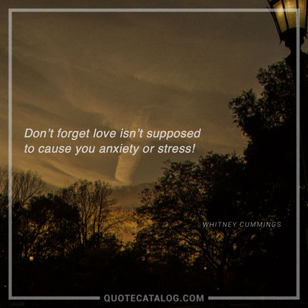 Don't forget love isn't supposed to cause you anxiety or stress!