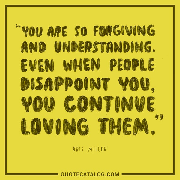 You are so forgiving and understanding. Even when people disappoint you, you continue loving them. — Kris Miller