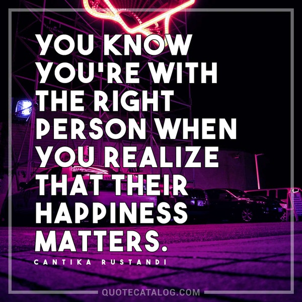 You know you're with the right person when you realize that their happiness matters. — Cantika Rustandi