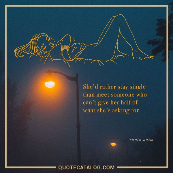 She'd rather stay single than meet someone who can't give her half of what she's asking for. — Rania Naim