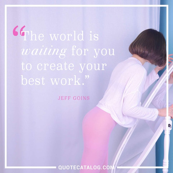 The world is waiting for you to create your best work. — Jeff Goins
