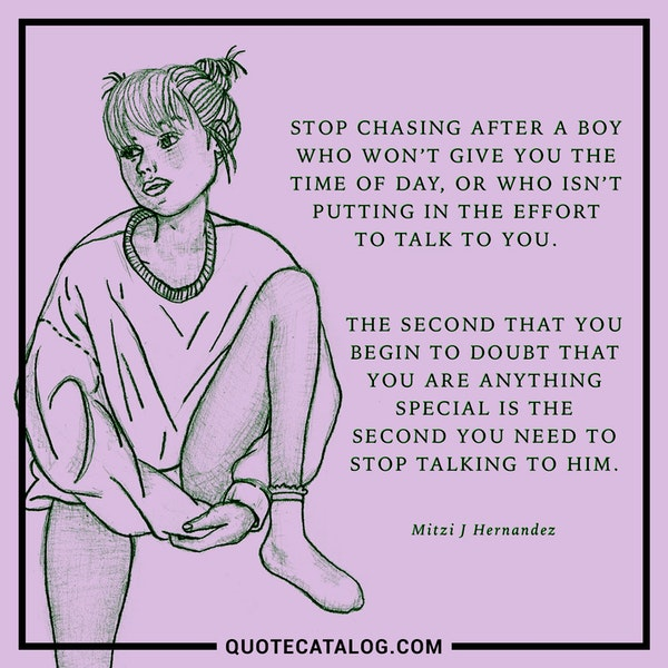 Stop chasing after a boy who won't give you the time of day, or who isn't putting in the effort to talk to you. The second that you begin to doubt that you are anything special is the second you need to stop talking to him. — Mitzi J Hernandez