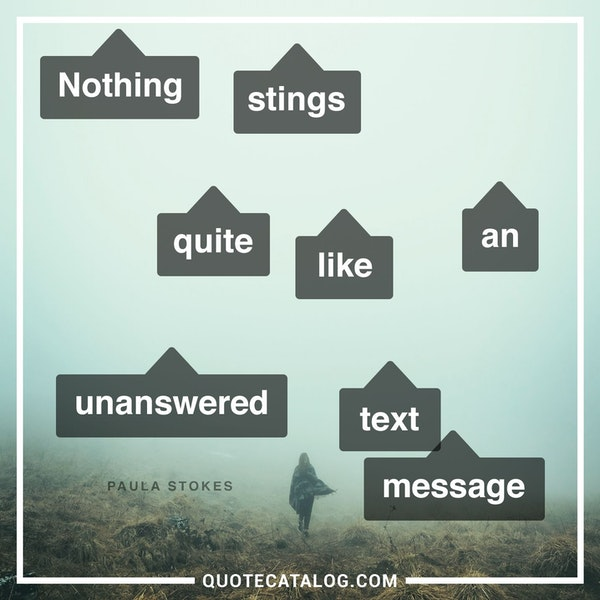 Nothing stings quite like an unanswered text message. — Paula Stokes