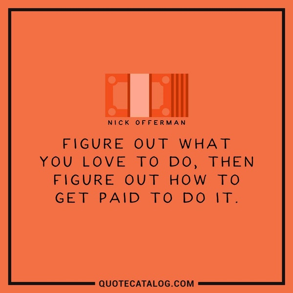 Figure out what you love to do, then figure out how to get paid to do it. — Nick Offerman