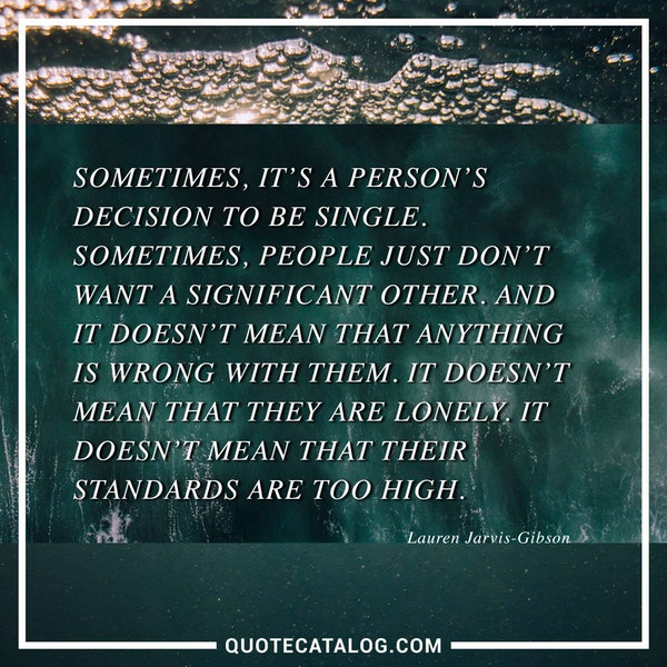 Sometimes, it's a person's decision to be single. Sometimes, people just don't want a significant other. And it doesn't mean that anything is wrong with them. It doesn't mean that they are lonely. It doesn't mean that their standards are too high.