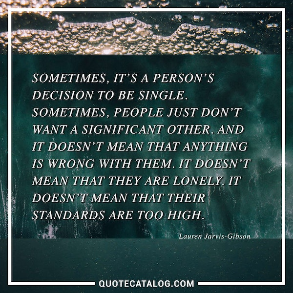 Sometimes, it's a person's decision to be single. Sometimes, people just don't want a significant other. And it doesn't mean that anything is wrong with them. It doesn't mean that they are lonely. It doesn't mean that their standards are too high. — Lauren Jarvis-Gibson