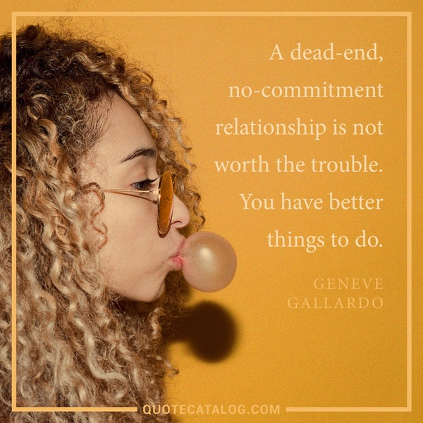 A dead-end, no-commitment relationship is not worth the trouble. You have better things to do. — Geneve Gallardo